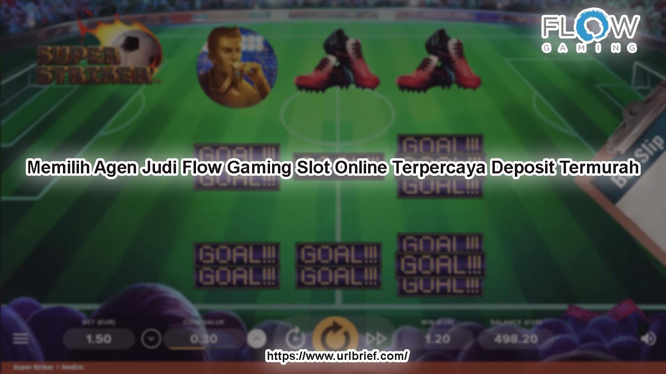 Memilih Agen Judi Flow Gaming Slot Online Terpercaya Deposit Termurah